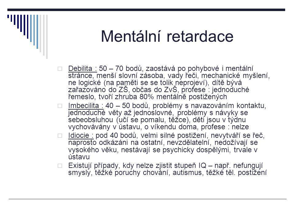 Mentální retardace  Debilita : 50 – 70 bodů, zaostává po pohybové i mentální stránce, menší slovní zásoba, vady řeči, mechanické myšlení, ne logické