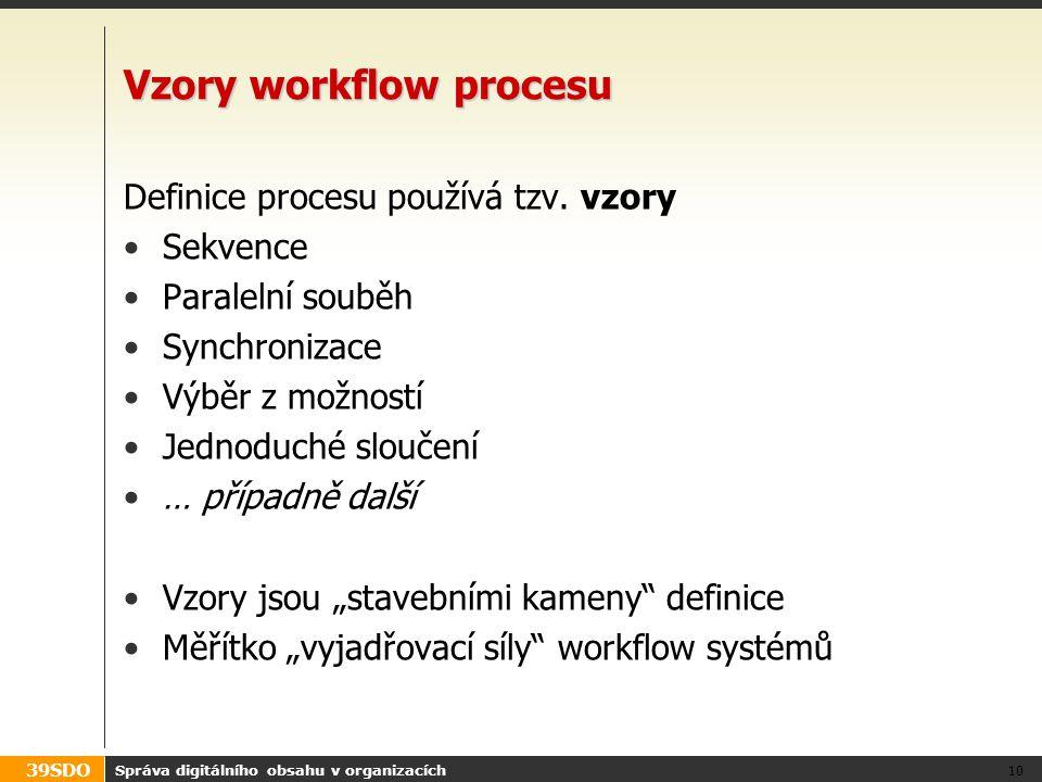 39SDO Správa digitálního obsahu v organizacích 10 Vzory workflow procesu Definice procesu používá tzv. vzory Sekvence Paralelní souběh Synchronizace V