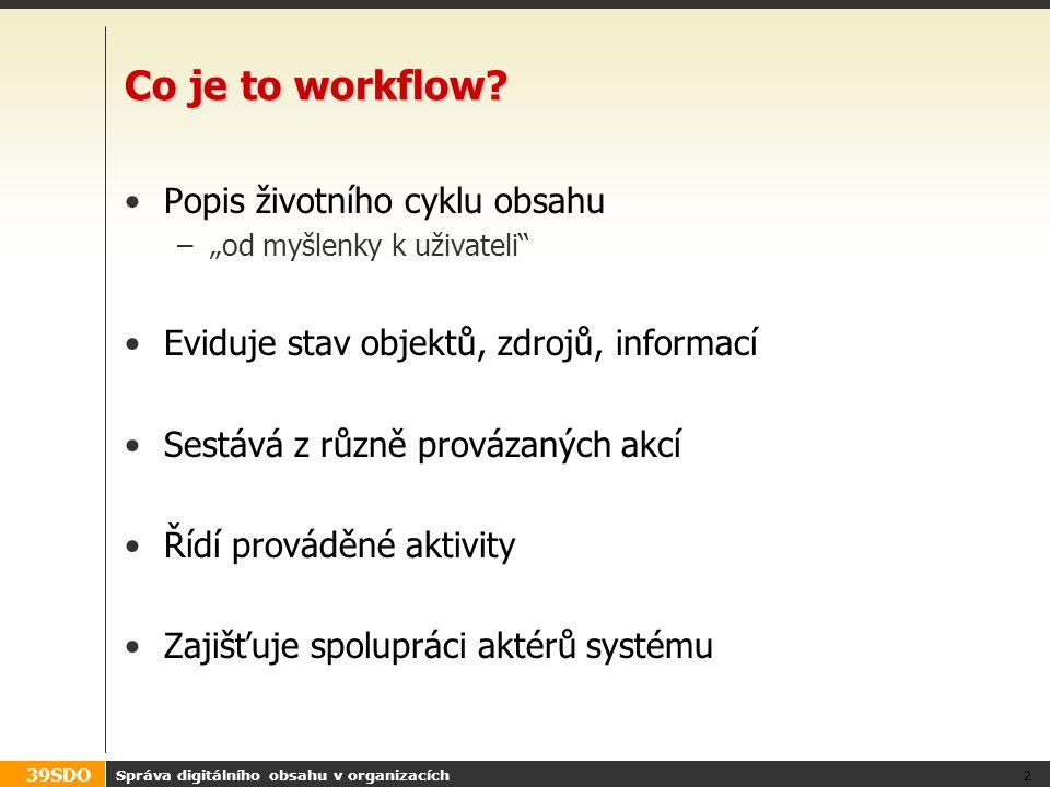 """39SDO Typické problémy: zástupnost Příklad – akce přiřazena uživateli, který –má dovolenou (to se dá plánovat předem) –onemocní (může být neočekávané i velmi náhlé) Problém: zástupnost –Workflow by mělo řešit, co se stane při nečinnosti uživatele Řešení: –Definování zástupnosti Za koho kdo zastupuje (pevně zadané nebo nastavitelné) –Časové limity na provedení úkolu (automatická """"eskalace ) –Privilegovaná role uživatele umožňující přesun úkolů Ad hoc řešení nenadálých situací Správa digitálního obsahu v organizacích 23"""