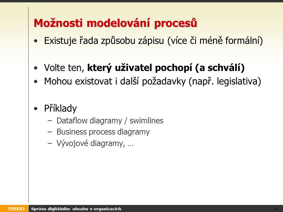 39SDO Možnosti modelování procesů Existuje řada způsobu zápisu (více či méně formální) Volte ten, který uživatel pochopí (a schválí) Mohou existovat i