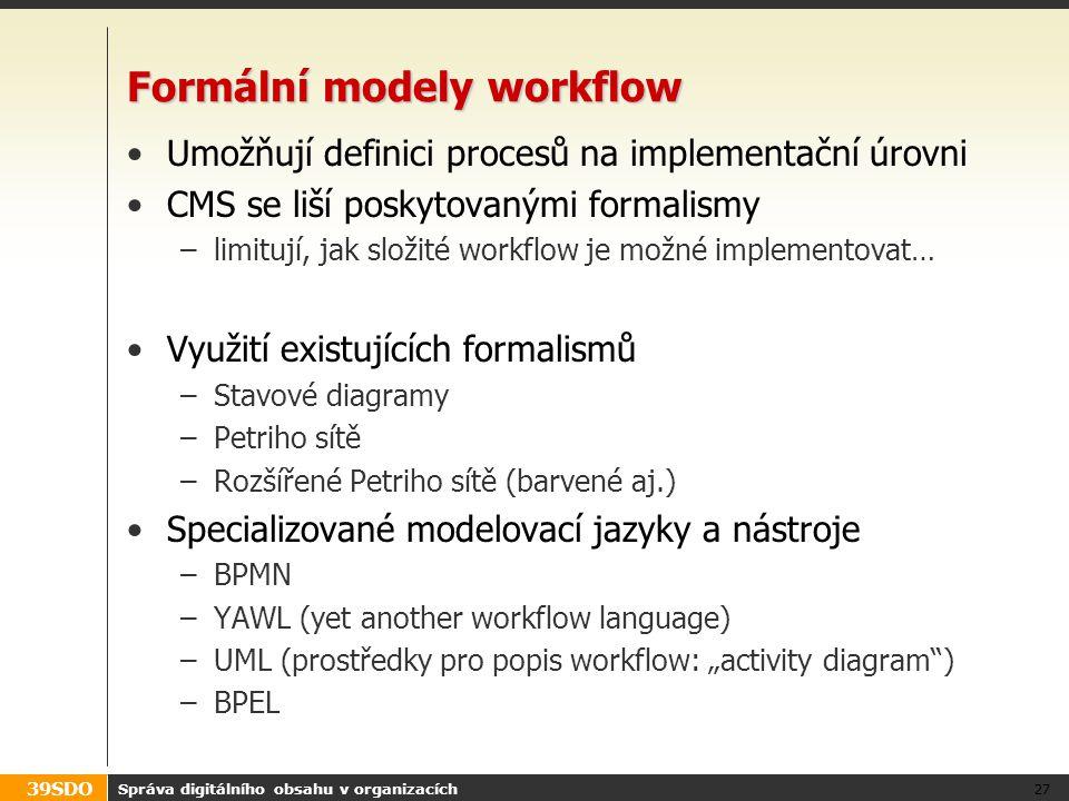 39SDO Formální modely workflow Umožňují definici procesů na implementační úrovni CMS se liší poskytovanými formalismy –limitují, jak složité workflow