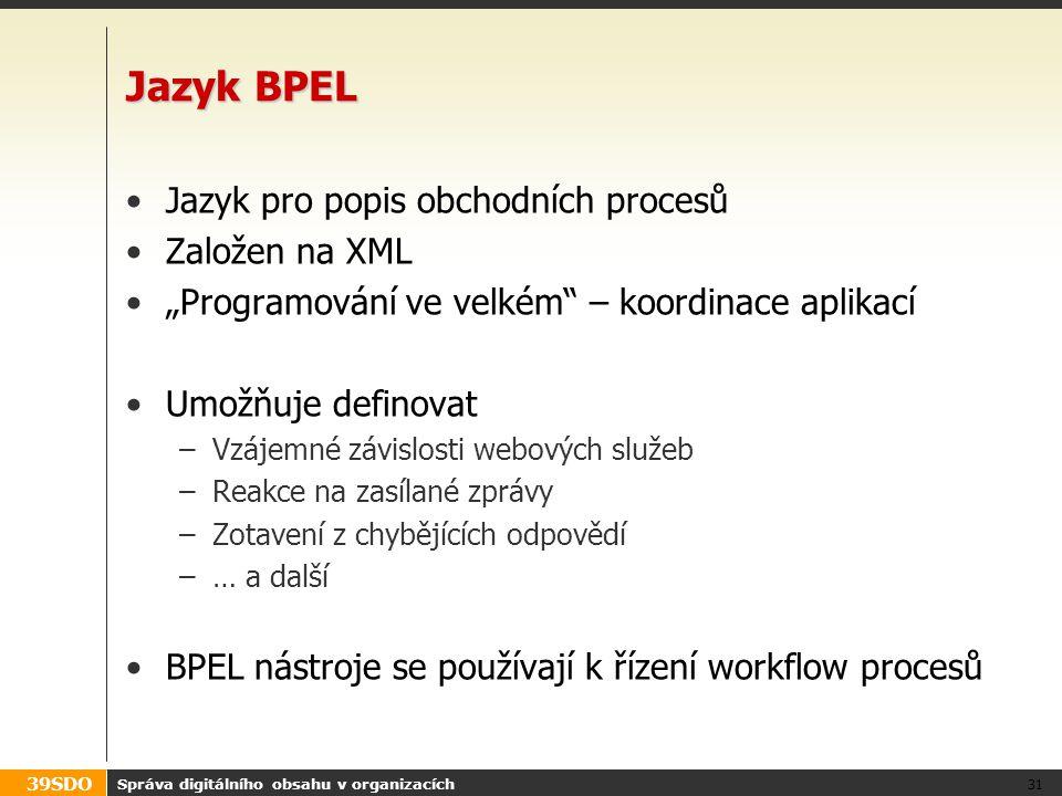 """39SDO Správa digitálního obsahu v organizacích 31 Jazyk BPEL Jazyk pro popis obchodních procesů Založen na XML """"Programování ve velkém"""" – koordinace a"""