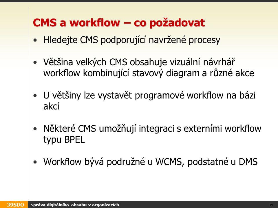 39SDO CMS a workflow – co požadovat Hledejte CMS podporující navržené procesy Většina velkých CMS obsahuje vizuální návrhář workflow kombinující stavo