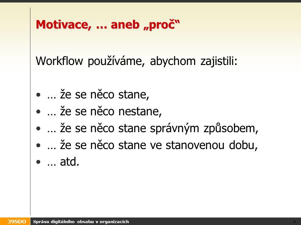 """39SDO Motivace, … aneb """"proč"""" Workflow používáme, abychom zajistili: … že se něco stane, … že se něco nestane, … že se něco stane správným způsobem, …"""