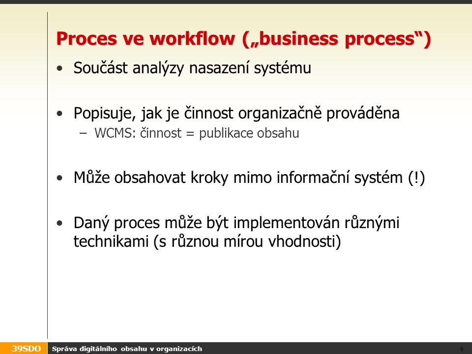39SDO Modelování procesů BPM: Business Process Modelling –mapování a analýza existujících procesů –modelování (neformálně, formálně, graficky, …) BPR: Business Process Reengineering –reorganizace procesů (typicky kvůli efektivitě) –dopad na organizační strukturu, pracovní místa a náplně BPI: Business Process Improvement –zlepšování bez zásadní reorganizace (V rámci CMS nás zajímá zejména BPM, případně BPI.) Správa digitálního obsahu v organizacích 7