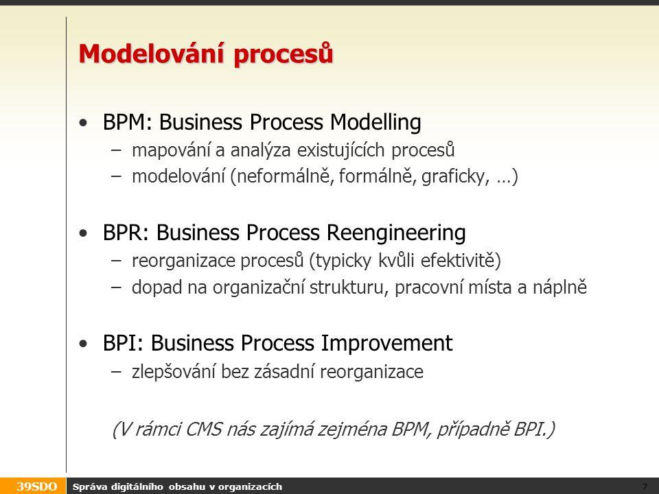 39SDO Správa digitálního obsahu v organizacích 8 Definice procesu Workflow proces je popsán svou definicí: Posloupnost prováděných akcí Vstupy, podmínky a výstupy akcí Vzájemné závislosti akcí Možnosti větvení podle definovaných podmínek Omezení na průběh procesu Zodpovědnost uživatelů (rolí) za konkrétní stavy a akce