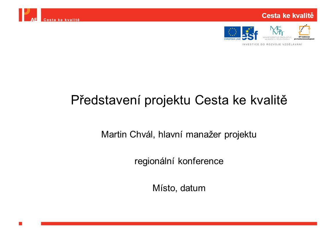 Cesta ke kvalitě Představení projektu Cesta ke kvalitě Martin Chvál, hlavní manažer projektu regionální konference Místo, datum