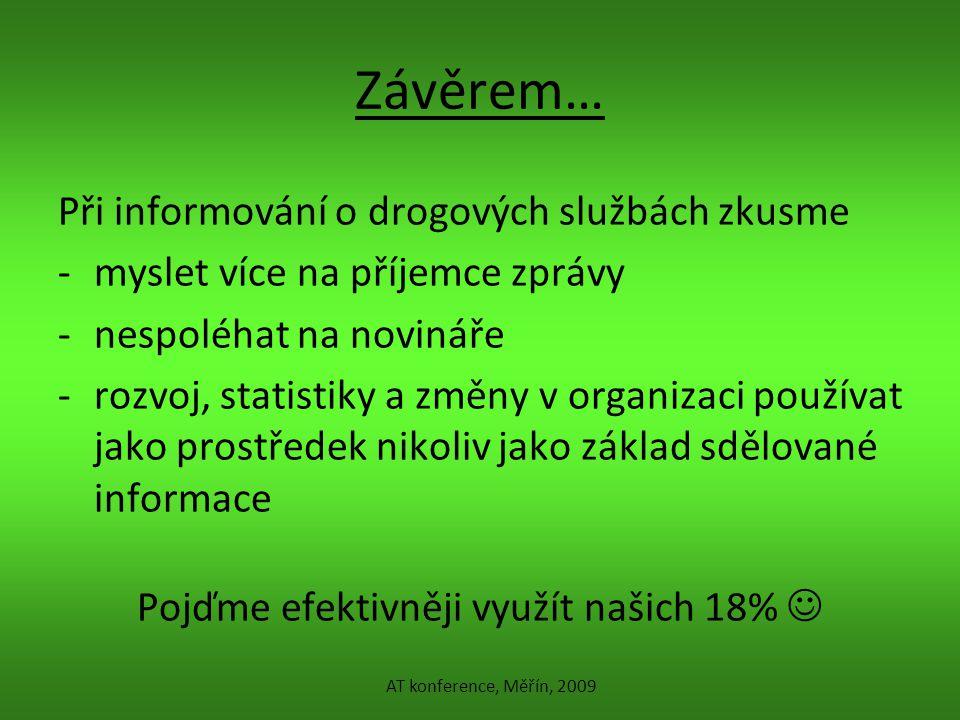 Závěrem… Při informování o drogových službách zkusme -myslet více na příjemce zprávy -nespoléhat na novináře -rozvoj, statistiky a změny v organizaci používat jako prostředek nikoliv jako základ sdělované informace Pojďme efektivněji využít našich 18% AT konference, Měřín, 2009