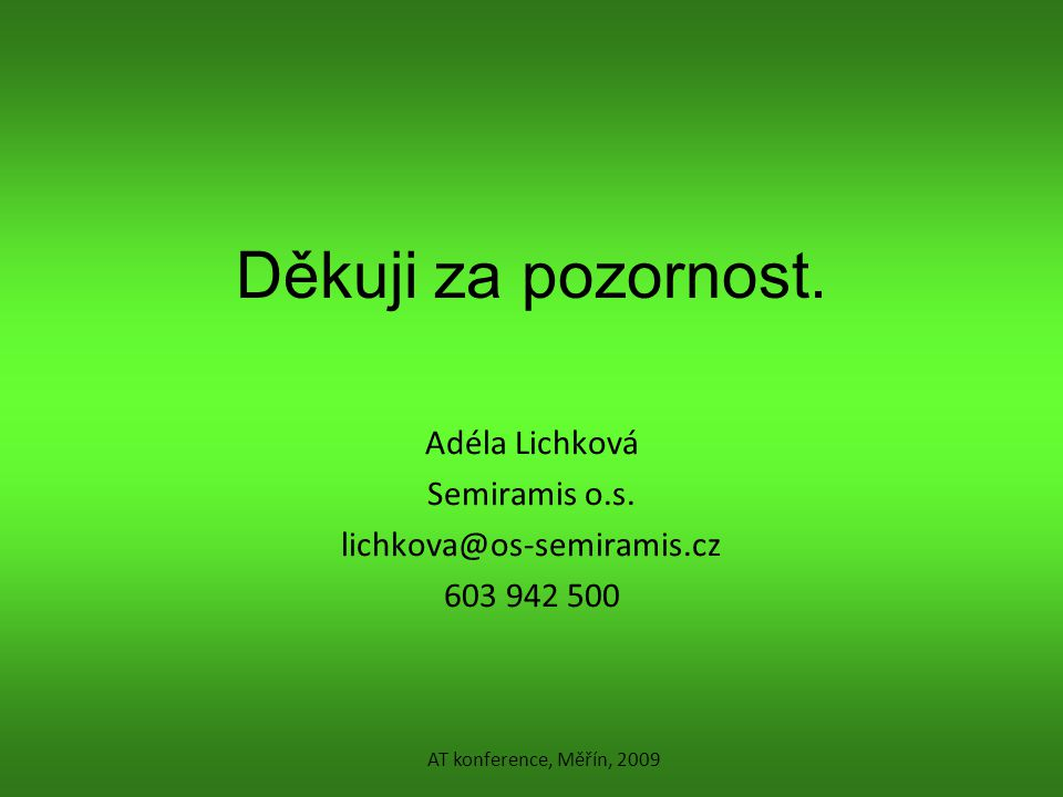 Děkuji za pozornost. Adéla Lichková Semiramis o.s. lichkova@os-semiramis.cz 603 942 500 AT konference, Měřín, 2009