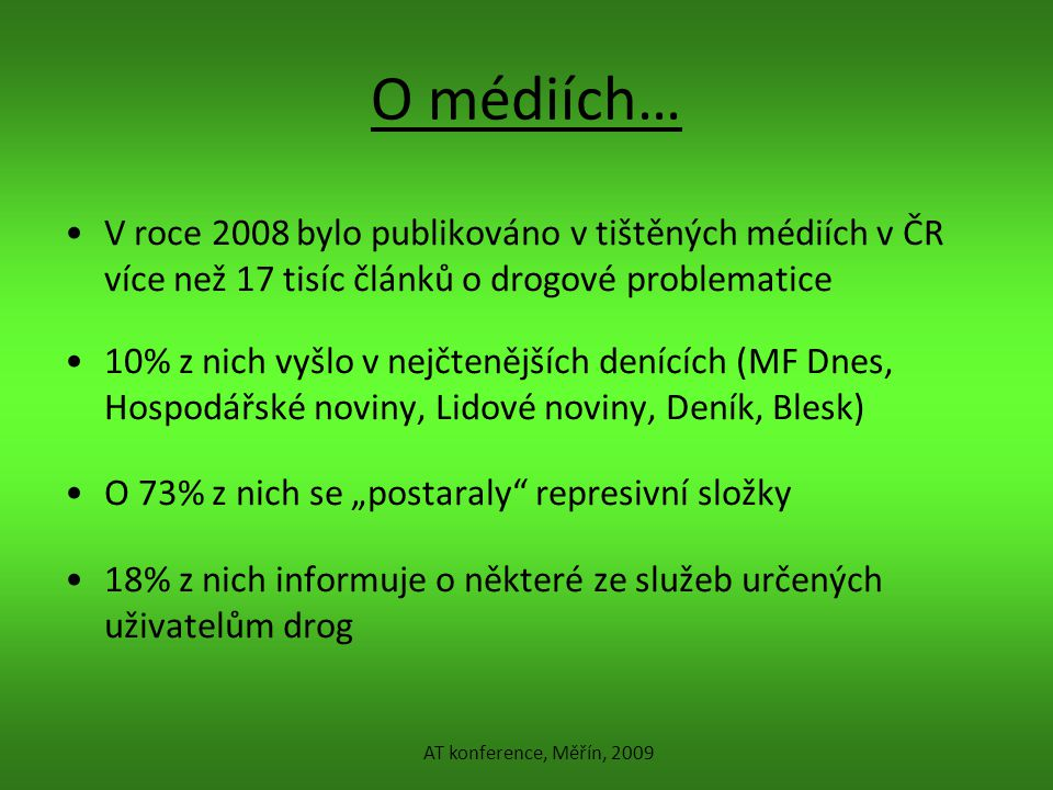 """O médiích… V roce 2008 bylo publikováno v tištěných médiích v ČR více než 17 tisíc článků o drogové problematice 10% z nich vyšlo v nejčtenějších denících (MF Dnes, Hospodářské noviny, Lidové noviny, Deník, Blesk) O 73% z nich se """"postaraly represivní složky 18% z nich informuje o některé ze služeb určených uživatelům drog AT konference, Měřín, 2009"""