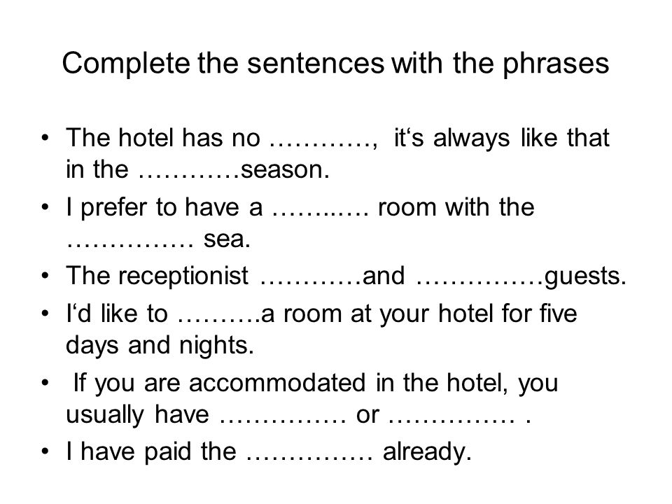 Complete the sentences with the phrases The hotel has no …………, it's always like that in the …………season. I prefer to have a ……..…. room with the ……………