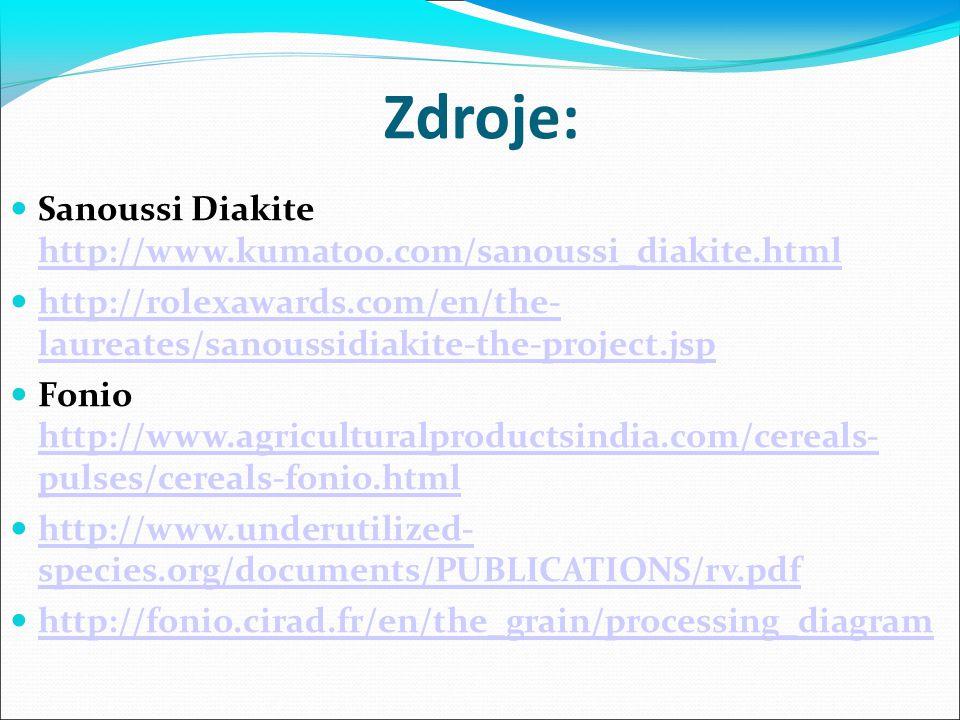 Zdroje: Sanoussi Diakite http://www.kumatoo.com/sanoussi_diakite.html http://www.kumatoo.com/sanoussi_diakite.html http://rolexawards.com/en/the- laureates/sanoussidiakite-the-project.jsp http://rolexawards.com/en/the- laureates/sanoussidiakite-the-project.jsp Fonio http://www.agriculturalproductsindia.com/cereals- pulses/cereals-fonio.html http://www.agriculturalproductsindia.com/cereals- pulses/cereals-fonio.html http://www.underutilized- species.org/documents/PUBLICATIONS/rv.pdf http://www.underutilized- species.org/documents/PUBLICATIONS/rv.pdf http://fonio.cirad.fr/en/the_grain/processing_diagram