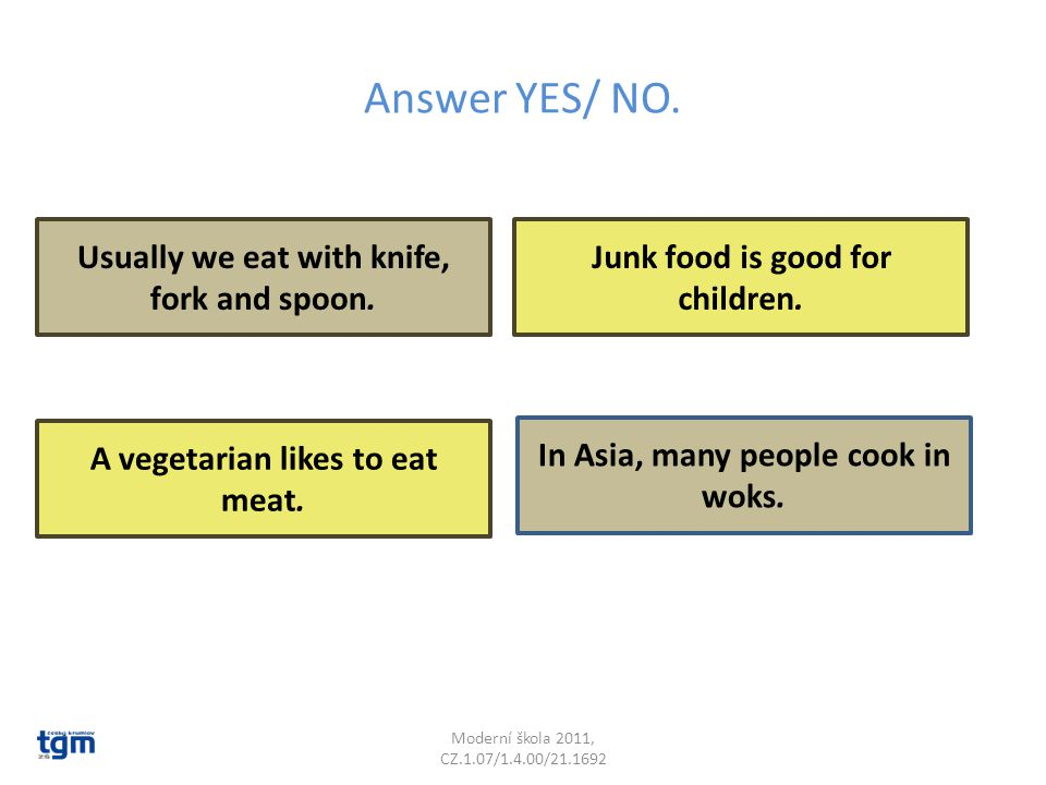 Answer YES/ NO. Moderní škola 2011, CZ.1.07/1.4.00/21.1692 Junk food is good for children. In Asia, many people cook in woks. Usually we eat with knif