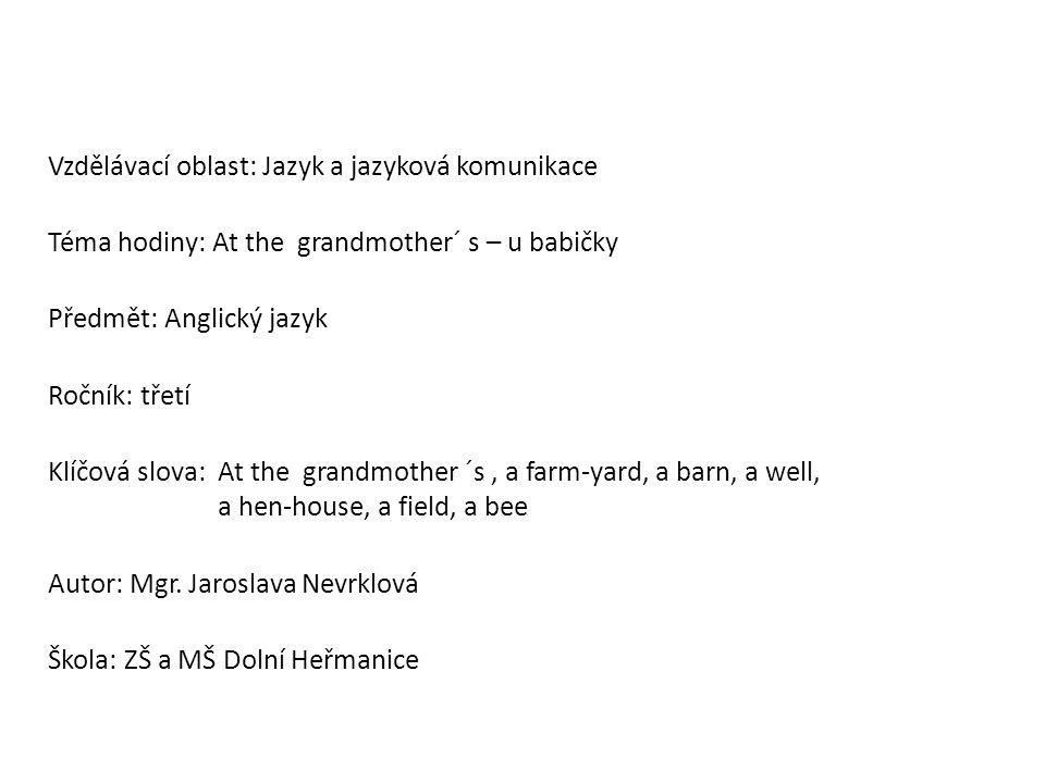 Vzdělávací oblast: Jazyk a jazyková komunikace Téma hodiny: At the grandmother´ s – u babičky Předmět: Anglický jazyk Ročník: třetí Klíčová slova: At the grandmother ´s, a farm-yard, a barn, a well, a hen-house, a field, a bee Autor: Mgr.
