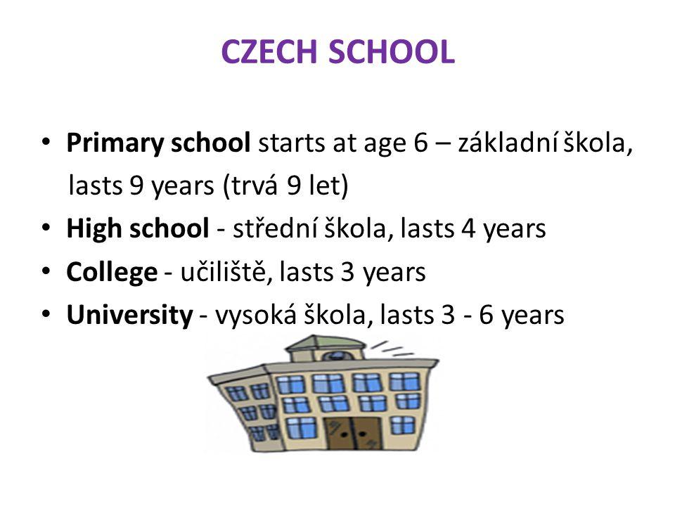 CZECH SCHOOL Primary school starts at age 6 – základní škola, lasts 9 years (trvá 9 let) High school - střední škola, lasts 4 years College - učiliště