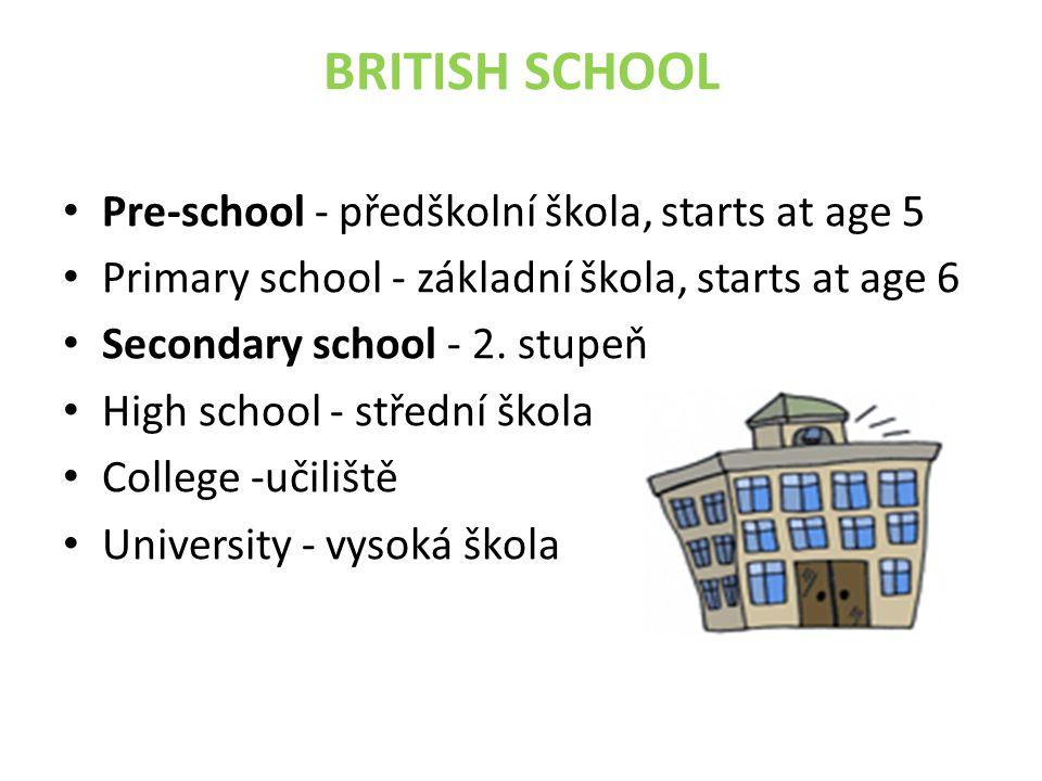 BRITISH SCHOOL Pre-school - předškolní škola, starts at age 5 Primary school - základní škola, starts at age 6 Secondary school - 2. stupeň High schoo