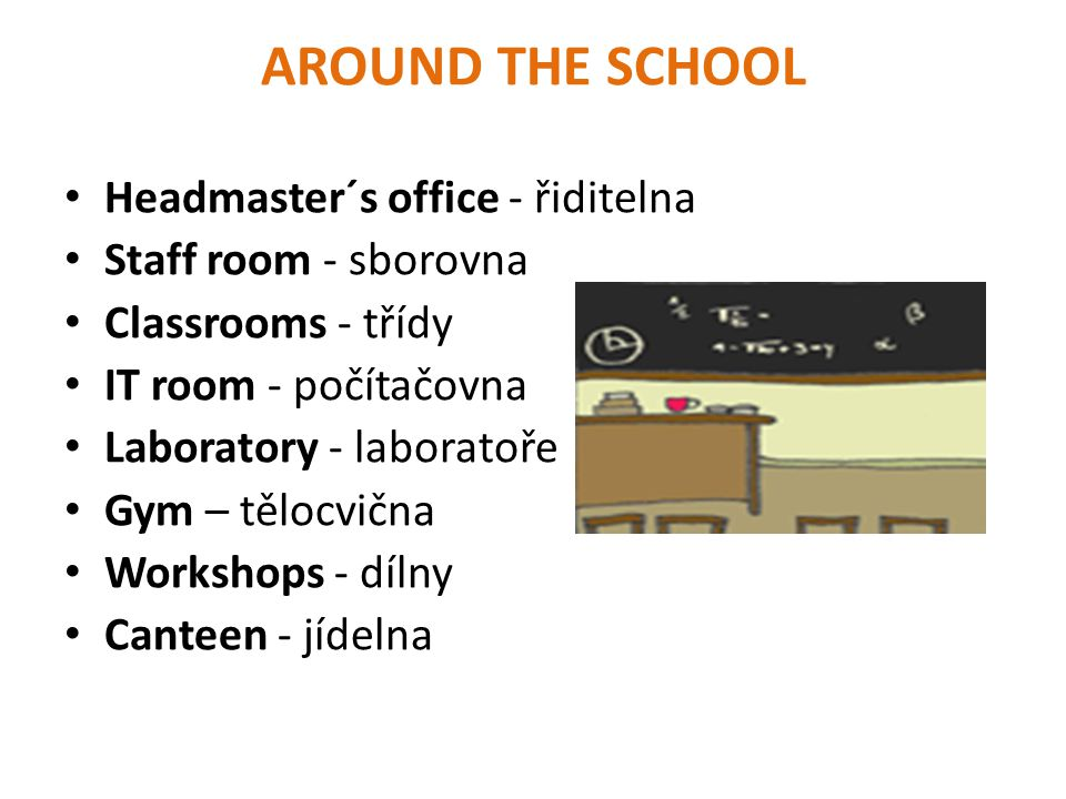 AROUND THE SCHOOL Headmaster´s office - řiditelna Staff room - sborovna Classrooms - třídy IT room - počítačovna Laboratory - laboratoře Gym – tělocvi