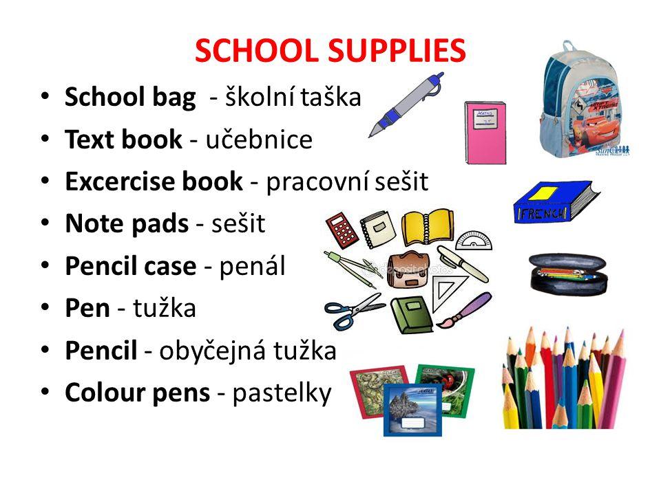 SCHOOL SUPPLIES School bag - školní taška Text book - učebnice Excercise book - pracovní sešit Note pads - sešit Pencil case - penál Pen - tužka Penci