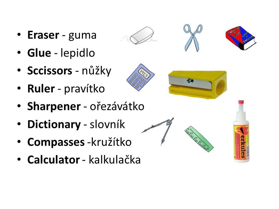 Eraser - guma Glue - lepidlo Sccissors - nůžky Ruler - pravítko Sharpener - ořezávátko Dictionary - slovník Compasses -kružítko Calculator - kalkulačk