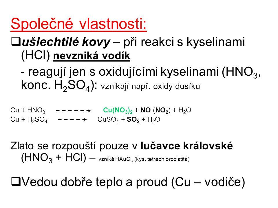 Společné vlastnosti:  ušlechtilé kovy – při reakci s kyselinami (HCl) nevzniká vodík - reagují jen s oxidujícími kyselinami (HNO 3, konc. H 2 SO 4 ):