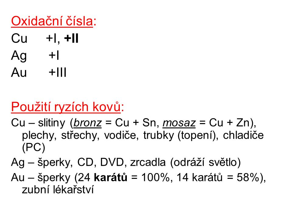 Oxidační čísla: Cu +I, +II Ag +I Au +III Použití ryzích kovů: Cu – slitiny (bronz = Cu + Sn, mosaz = Cu + Zn), plechy, střechy, vodiče, trubky (topení