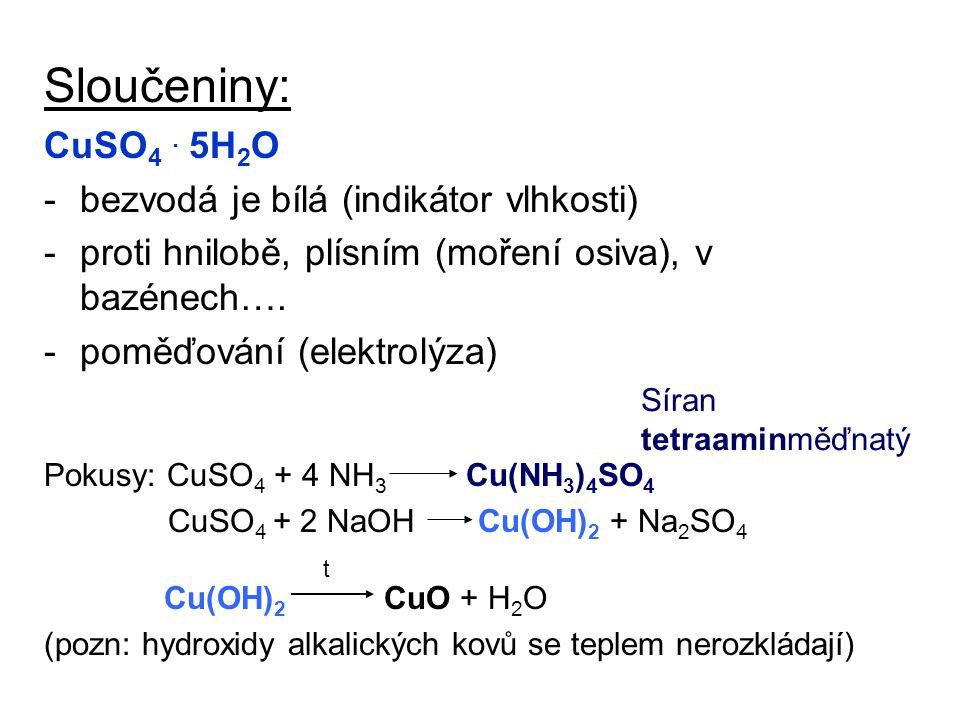 Sloučeniny: CuSO 4. 5H 2 O -bezvodá je bílá (indikátor vlhkosti) -proti hnilobě, plísním (moření osiva), v bazénech…. -poměďování (elektrolýza) Pokusy