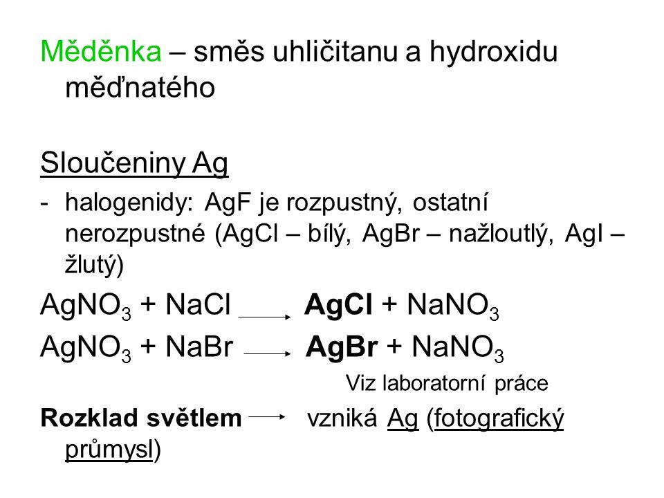 Měděnka – směs uhličitanu a hydroxidu měďnatého Sloučeniny Ag -halogenidy: AgF je rozpustný, ostatní nerozpustné (AgCl – bílý, AgBr – nažloutlý, AgI – žlutý) AgNO 3 + NaCl AgCl + NaNO 3 AgNO 3 + NaBr AgBr + NaNO 3 Viz laboratorní práce Rozklad světlem vzniká Ag (fotografický průmysl)