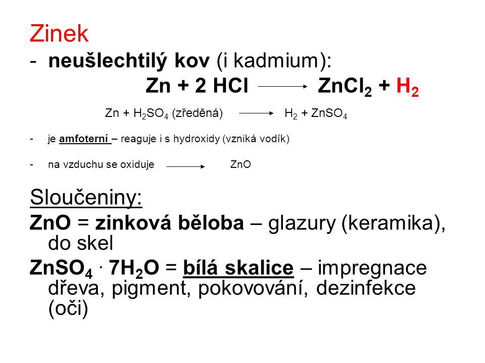 Zinek -neušlechtilý kov (i kadmium): Zn + 2 HCl ZnCl 2 + H 2 Zn + H 2 SO 4 (zředěná) H 2 + ZnSO 4 -je amfoterní – reaguje i s hydroxidy (vzniká vodík) -na vzduchu se oxiduje ZnO Sloučeniny: ZnO = zinková běloba – glazury (keramika), do skel ZnSO 4.