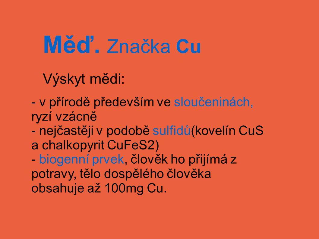 Měď. Značka Cu Výskyt mědi: - v přírodě především ve sloučeninách, ryzí vzácně - nejčastěji v podobě sulfidů(kovelín CuS a chalkopyrit CuFeS2) - bioge
