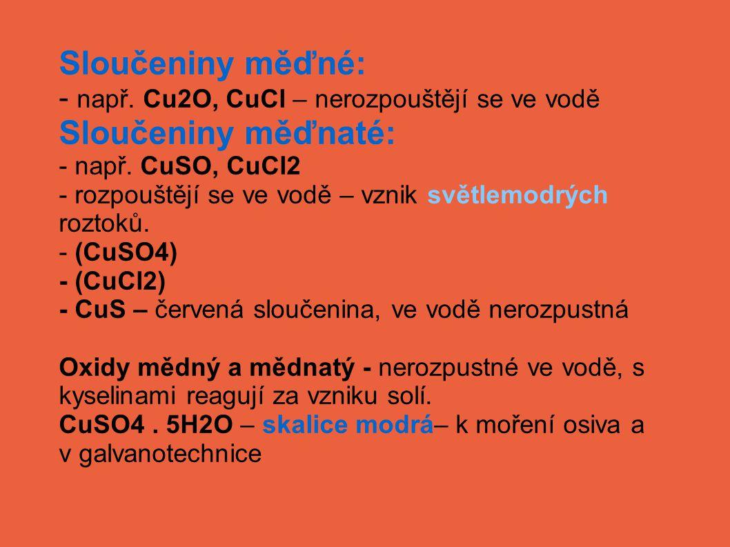 Sloučeniny měďné: - např. Cu2O, CuCl – nerozpouštějí se ve vodě Sloučeniny měďnaté: - např. CuSO, CuCl2 - rozpouštějí se ve vodě – vznik světlemodrých