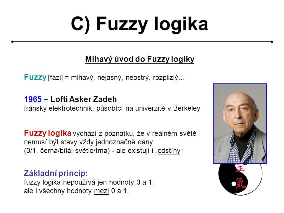 """C) Fuzzy logika Mlhavý úvod do Fuzzy logiky Fuzzy [fazi] = mlhavý, nejasný, neostrý, rozplizlý… 1965 – Lofti Asker Zadeh Iránský elektrotechnik, působící na univerzitě v Berkeley Fuzzy logika vychází z poznatku, že v reálném světě nemusí být stavy vždy jednoznačně dány (0/1, černá/bílá, světlo/tma) - ale existují i """"odstíny Základní princip: fuzzy logika nepoužívá jen hodnoty 0 a 1, ale i všechny hodnoty mezi 0 a 1."""