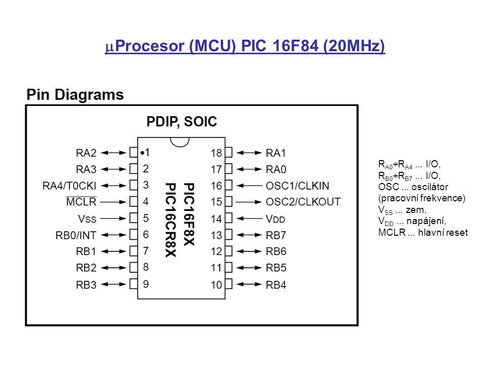  Procesor (MCU) PIC 16F84 (20MHz) R A0 ÷R A4... I/O, R B0 ÷R B7... I/O, OSC... oscilátor (pracovní frekvence) V SS... zem, V DD... napájení, MCLR...