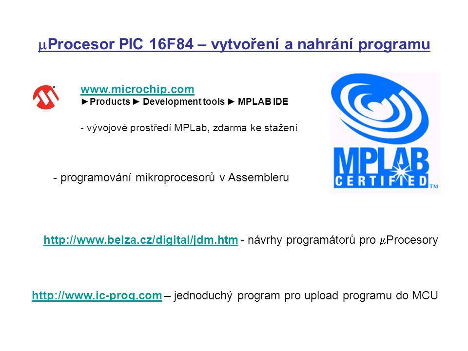  Procesor PIC 16F84 – vytvoření a nahrání programu www.microchip.com ►Products ► Development tools ► MPLAB IDE - vývojové prostředí MPLab, zdarma ke