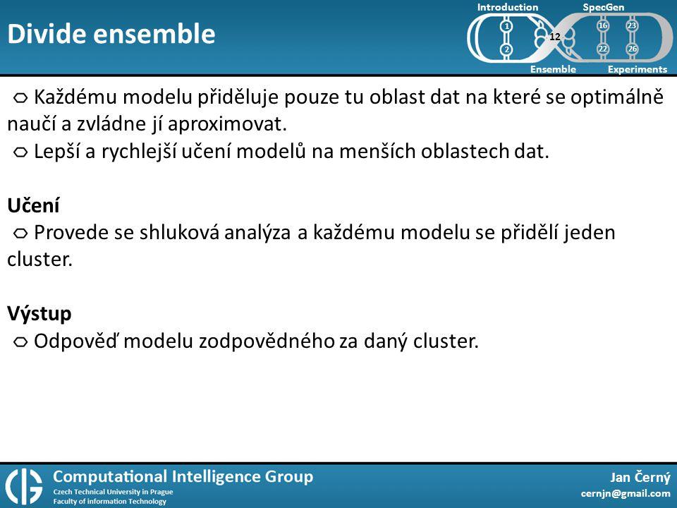 Divide ensemble Jan Černý cernjn@gmail.com Introduction Ensemble SpecGen Experiments 1 2 Každému modelu přiděluje pouze tu oblast dat na které se optimálně naučí a zvládne jí aproximovat.