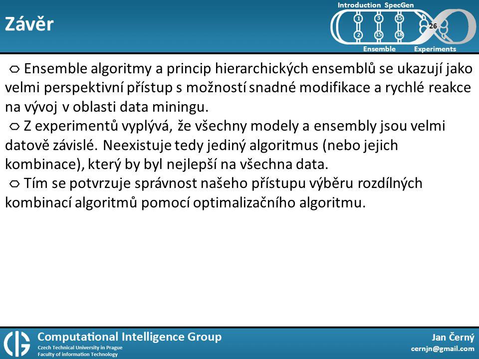 Závěr Jan Černý cernjn@gmail.com Introduction Ensemble SpecGen Experiments 1 2 15 18 Ensemble algoritmy a princip hierarchických ensemblů se ukazují jako velmi perspektivní přístup s možností snadné modifikace a rychlé reakce na vývoj v oblasti data miningu.