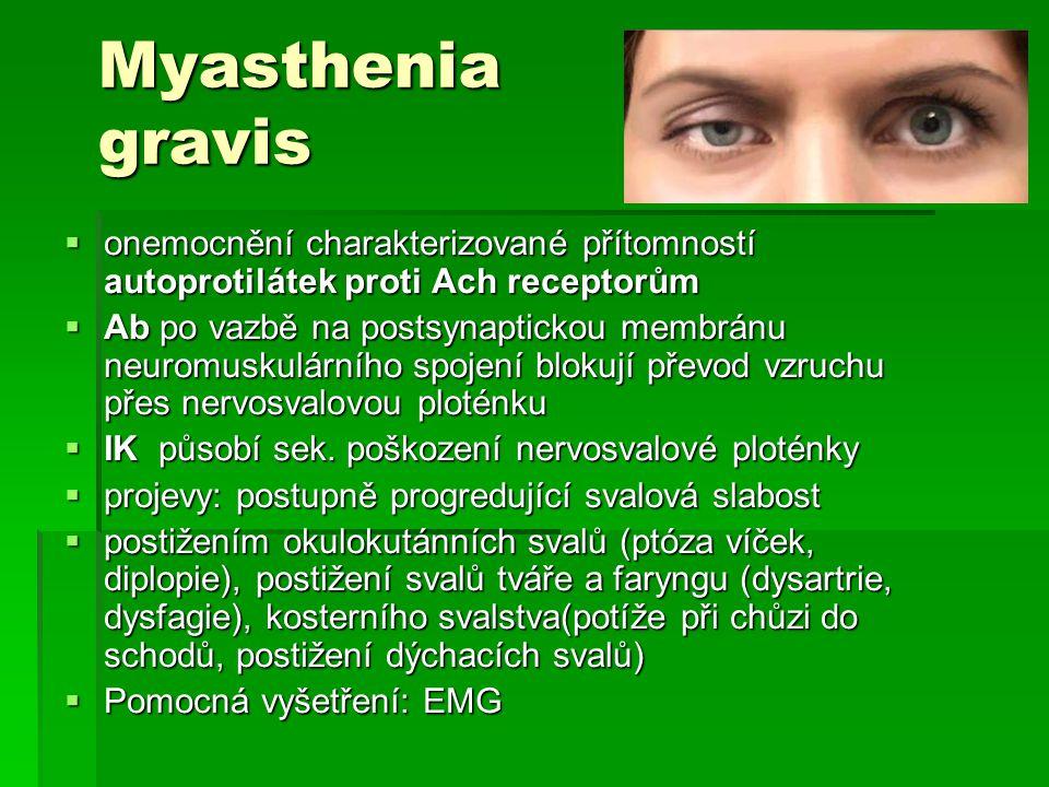 Myasthenia gravis  onemocnění charakterizované přítomností autoprotilátek proti Ach receptorům  Ab po vazbě na postsynaptickou membránu neuromuskulá