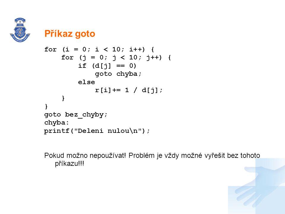 Nadpis for (i = 0; i < 10; i++) { for (j = 0; j < 10; j++) { if (d[j] == 0) goto chyba; else r[i]+= 1 / d[j]; } goto bez_chyby; chyba: printf(