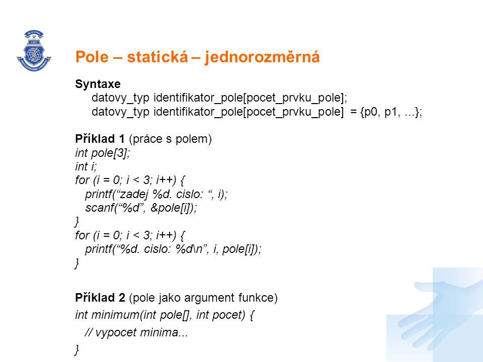 Nadpis Syntaxe datovy_typ identifikator_pole[pocet_prvku_pole]; datovy_typ identifikator_pole[pocet_prvku_pole] = {p0, p1,...}; Příklad 1 (práce s pol