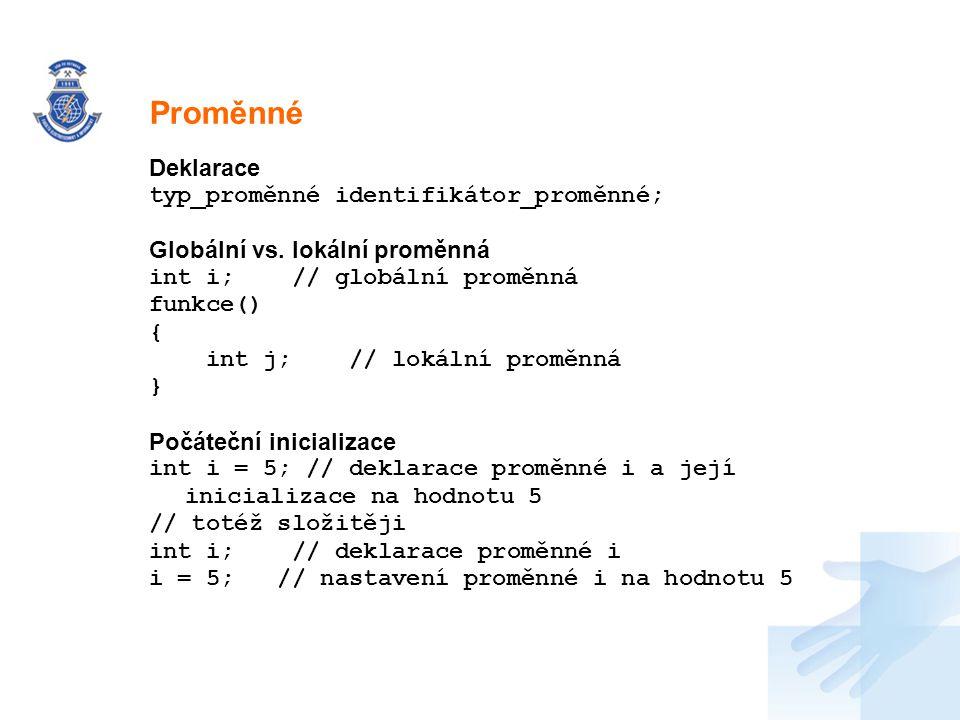 Nadpis Deklarace typ_proměnné identifikátor_proměnné; Globální vs. lokální proměnná int i; // globální proměnná funkce() { int j; // lokální proměnná