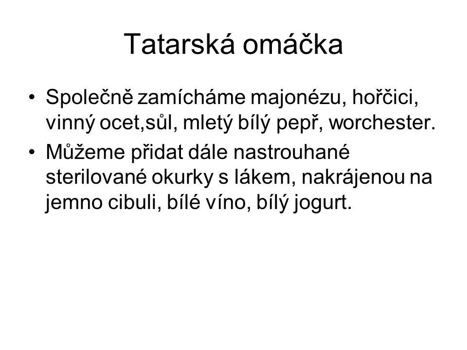 Tatarská omáčka Společně zamícháme majonézu, hořčici, vinný ocet,sůl, mletý bílý pepř, worchester. Můžeme přidat dále nastrouhané sterilované okurky s