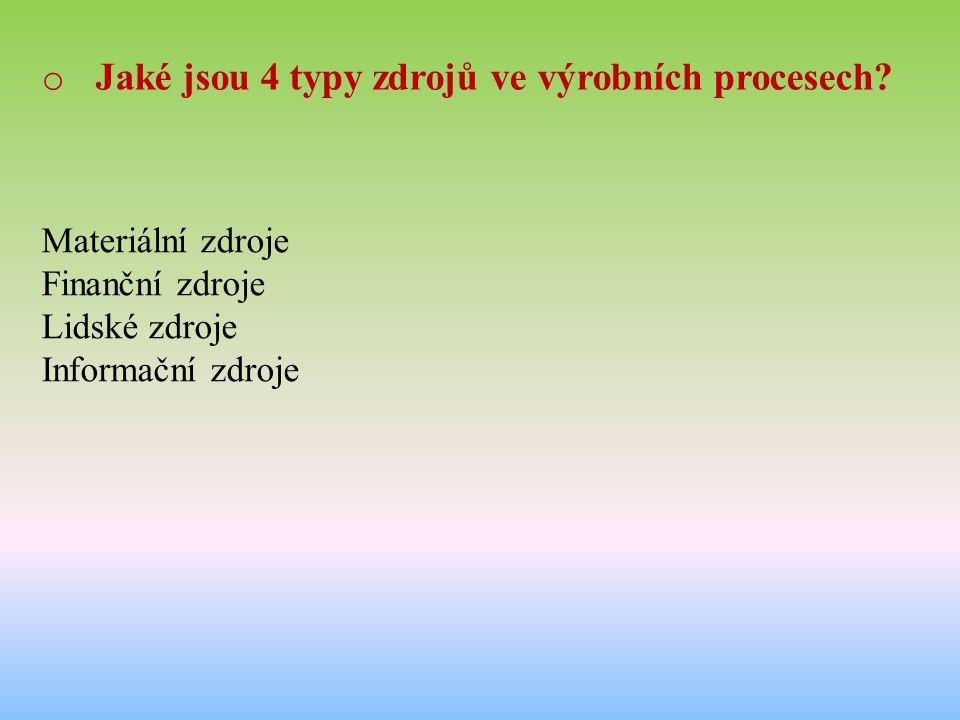 o Jaké jsou 4 typy zdrojů ve výrobních procesech? Materiální zdroje Finanční zdroje Lidské zdroje Informační zdroje