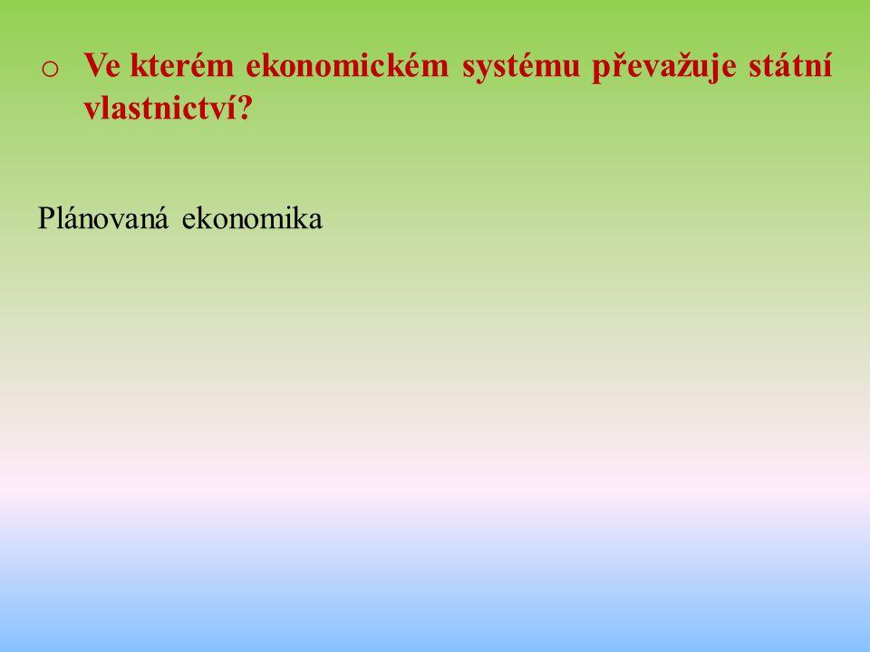o Ve kterém ekonomickém systému převažuje státní vlastnictví Plánovaná ekonomika