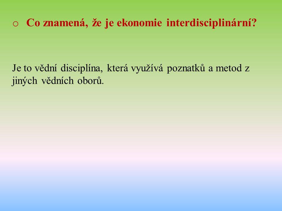 o Co znamená, že je ekonomie interdisciplinární? Je to vědní disciplína, která využívá poznatků a metod z jiných vědních oborů.