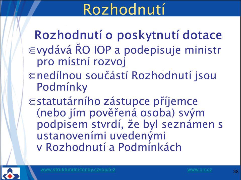 www.strukturalni-fondy.cz/iop/5-2www.strukturalni-fondy.cz/iop/5-2 www.crr.czwww.crr.cz 38 Rozhodnutí Rozhodnutí o poskytnutí dotace ⋐vydává ŘO IOP a podepisuje ministr pro místní rozvoj ⋐nedílnou součástí Rozhodnutí jsou Podmínky ⋐statutárního zástupce příjemce (nebo jím pověřená osoba) svým podpisem stvrdí, že byl seznámen s ustanoveními uvedenými v Rozhodnutí a Podmínkách