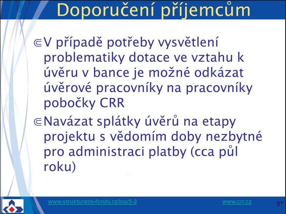 www.strukturalni-fondy.cz/iop/5-2www.strukturalni-fondy.cz/iop/5-2 www.crr.czwww.crr.cz 57 Doporučení příjemcům ⋐V případě potřeby vysvětlení problematiky dotace ve vztahu k úvěru v bance je možné odkázat úvěrové pracovníky na pracovníky pobočky CRR ⋐Navázat splátky úvěrů na etapy projektu s vědomím doby nezbytné pro administraci platby (cca půl roku)