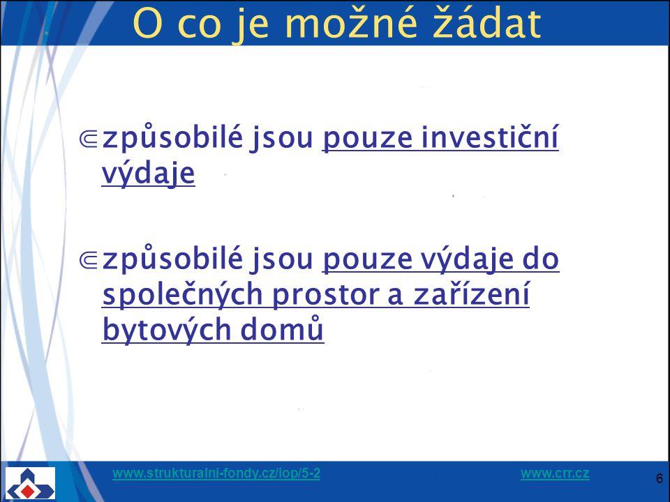 www.strukturalni-fondy.cz/iop/5-2www.strukturalni-fondy.cz/iop/5-2 www.crr.czwww.crr.cz 6 O co je možné žádat ⋐způsobilé jsou pouze investiční výdaje ⋐způsobilé jsou pouze výdaje do společných prostor a zařízení bytových domů