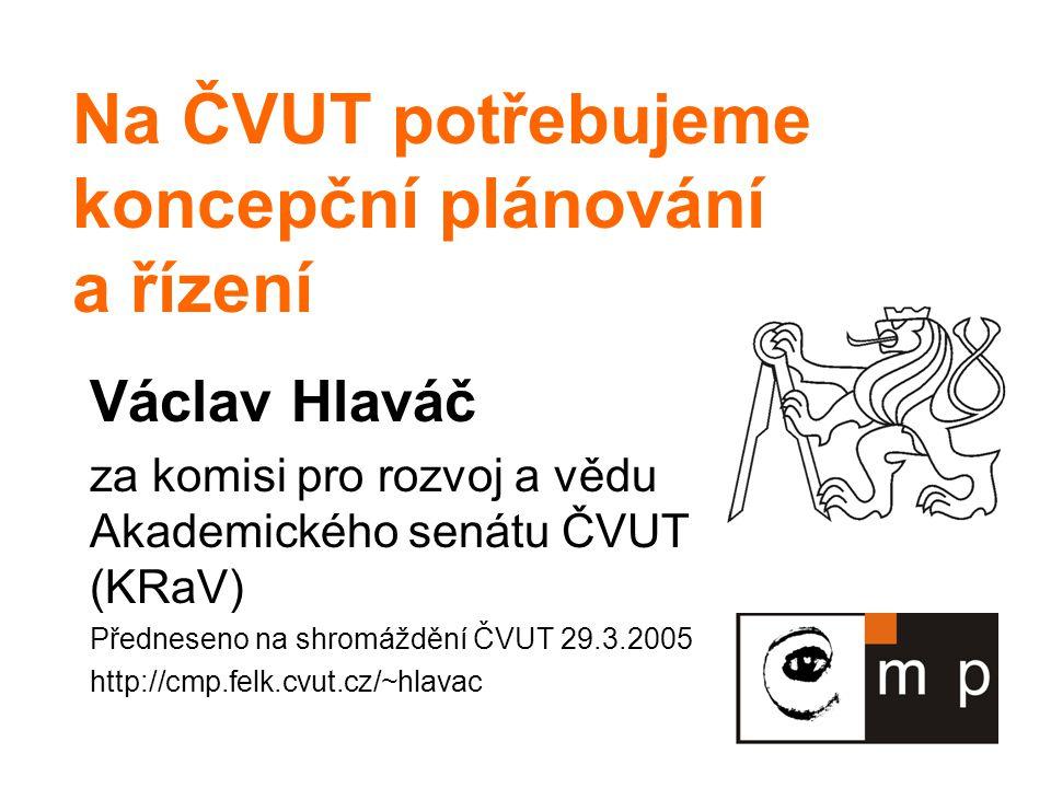 Na ČVUT potřebujeme koncepční plánování a řízení Václav Hlaváč za komisi pro rozvoj a vědu Akademického senátu ČVUT (KRaV) Předneseno na shromáždění Č