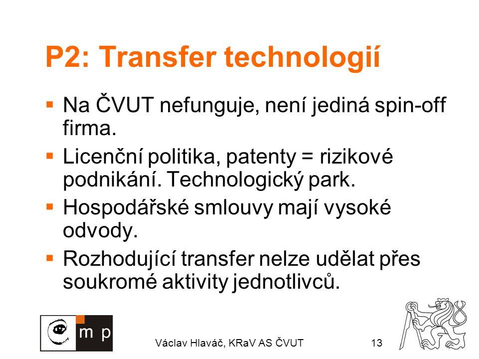 Václav Hlaváč, KRaV AS ČVUT13 P2: Transfer technologií  Na ČVUT nefunguje, není jediná spin-off firma.  Licenční politika, patenty = rizikové podnik