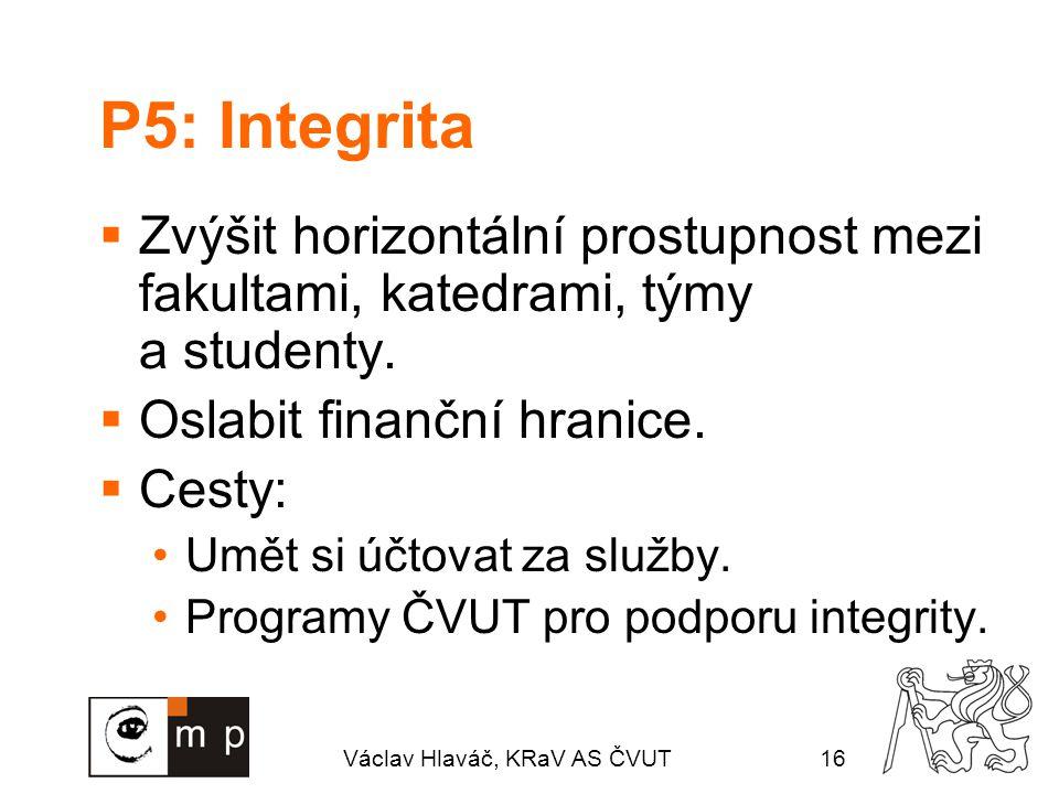 Václav Hlaváč, KRaV AS ČVUT16 P5: Integrita  Zvýšit horizontální prostupnost mezi fakultami, katedrami, týmy a studenty.  Oslabit finanční hranice.