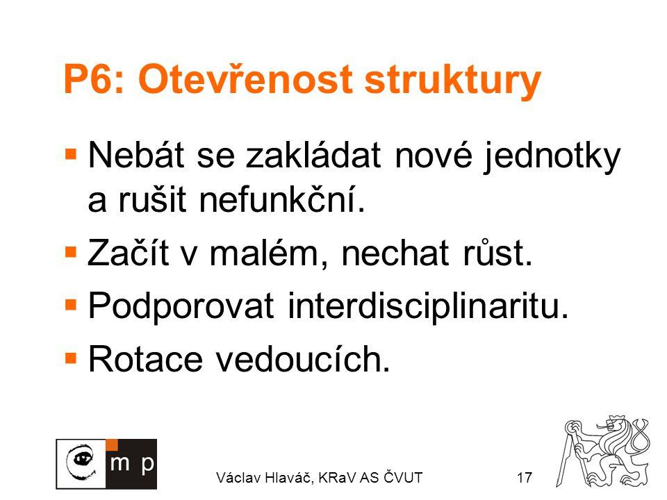 Václav Hlaváč, KRaV AS ČVUT17 P6: Otevřenost struktury  Nebát se zakládat nové jednotky a rušit nefunkční.  Začít v malém, nechat růst.  Podporovat